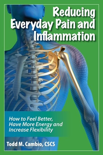 Reducing Everyday Pain and Inflammation: How to Feel Better, Have More Energy and Increase Flexibility ebook by Todd Cambio