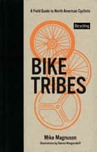 Bike Tribes: A Field Guide to North American Cyclists - A Field Guide to North American Cyclists ebook by Mike Magnuson