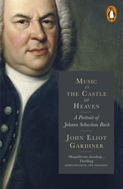 Music in the Castle of Heaven - A Portrait of Johann Sebastian Bach ebook by John Eliot Gardiner