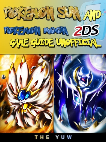 Pokemon Sun and Pokemon Moon 2DS Game Guide Unofficial ebook by The Yuw