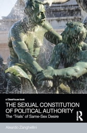 The Sexual Constitution of Political Authority - The 'Trials' of Same-Sex Desire ebook by Aleardo Zanghellini