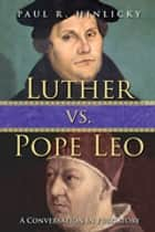 Luther vs. Pope Leo - A Conversation in Purgatory ebook by Paul R. Hinlicky