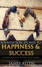 Foundation Stones to Happiness and Success: Classic Self Help Book for Motivation ebook by James Allen