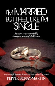 I'm Married but I Feel Like I'm Single - 5 Steps to Successfully Navigating a Painful Divorce ebook by Pepper Bonay-Martin