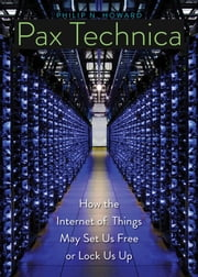 Pax Technica - How the Internet of Things May Set Us Free or Lock Us Up ebook by Philip N. Howard