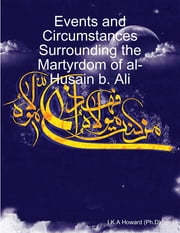 Events and Circumstances Surrounding the Martyrdom of al-Husain b. Ali ebook by I.K.A Howard (Ph.D)