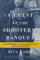 A Guest at the Shooters' Banquet - My Grandfather's SS Past, My Jewish Family, A Search for the Truth ebook by Rita Gabis