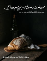 Deeply Nourished: Stories of Food, Faith and Life At the Table ebook by Rebekah Allocco,Judith Alfano