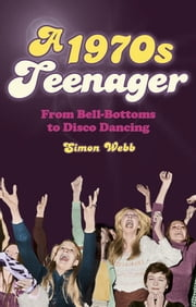 A 1970s Teenager - From Bell Bottoms to Disco Dancing ebook by Simon Webb