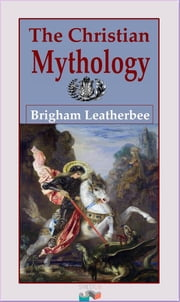The Christian Mythology ebook by Brigham Leatherbee