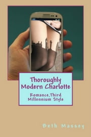 Thoroughly Modern Charlotte - Romance, Third Millennium Style ebook by Beth Massey