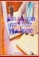 Jobs You Can Work From Your Home ebook by F. Schwartz