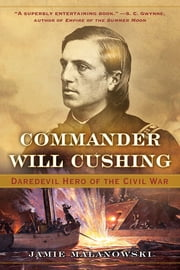 Commander Will Cushing: Daredevil Hero of the Civil War ebook by Jamie Malanowski