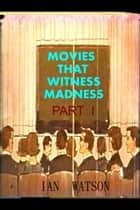 Movies That Witness Madness Part I ebook by Ian Watson