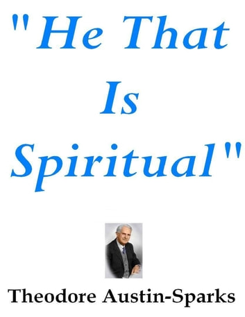 """He That Is Spiritual"" ebook by Theodore Austin-Sparks"