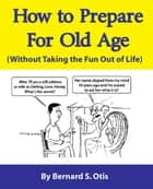 How To Prepare for Old Age - Without Taking the Fun Out of Life ebook by Bernard Otis