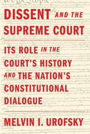 Dissent and the Supreme Court - Its Role in the Court's History and the Nation's Constitutional Dialogue ebook by Melvin I. Urofsky