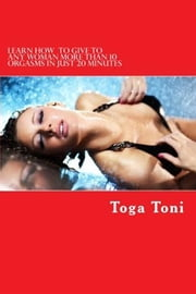 Learn How to Give Any Woman more than 10 Orgasms in just 20 Minutes - I Have Discovered a Secret Technique That Gives Multiple and Extended Orgasms to Every Woman ebook by Toga Toni
