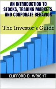 An Introduction to Stocks, Trading Markets and Corporate Behavior: The Investor's Guide ebook by Clifford D Wright