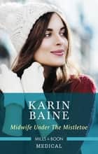 Midwife Under The Mistletoe ebook by Karin Baine