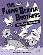 The Flying Beaver Brothers: Birds vs. Bunnies ebook by Maxwell Eaton, III