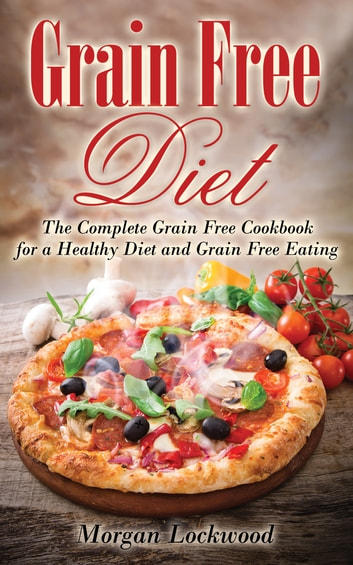 Grain Free Diet: The Complete Grain Free Cookbook for a Healthy Diet and Grain Free Eating ebook by Morgan Lockwood