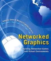 Networked Graphics - Building Networked Games and Virtual Environments ebook by Anthony Steed,Manuel Fradinho Oliveira