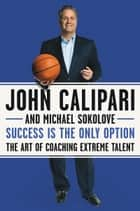 Success Is the Only Option - The Art of Coaching Extreme Talent ebook by John Calipari, Michael Sokolove