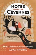 Notes from the Cévennes - Half a Lifetime in Provincial France ebook by Adam Thorpe
