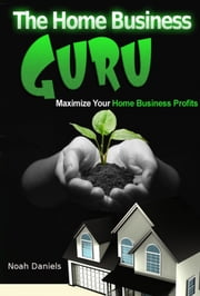 The Home Business Guru - Maximize Your Home Business Profits ebook by Noah Daniels