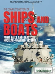 The Complete History of Ships and Boats - From Sails and Oars to Nuclear-Powered Vessels ebook by Britannica Educational Publishing