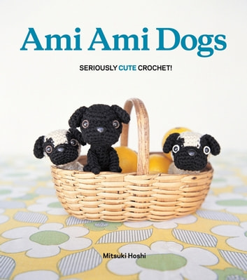 Ami Ami Dogs - Seriously Cute Crochet ebook by Mitsuki Hoshi