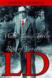 LD - Mayor Louis Taylor and the Rise of Vancouver ebook by Daniel Francis