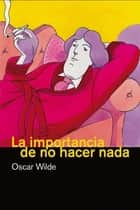 La importancia de no hacer nada ebook by Oscar Wilde