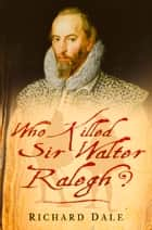 Who Killed Sir Walter Ralegh? ebook by Richard Dale