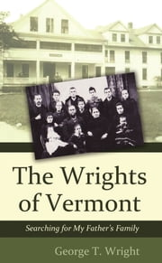 The Wrights of Vermont - Searching for My Father's Family ebook by George T. Wright
