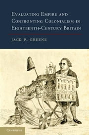 Evaluating Empire and Confronting Colonialism in Eighteenth-Century Britain ebook by Greene, Jack P.