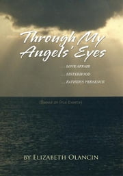 Through My Angels' Eyes - ...Love Affair...Sisterhood...Father's Presence (Based on True Events) ebook by Elizabeth Olancin