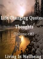 Life Changing Quotes & Thoughts (Volume 135) - Motivational & Inspirational Quotes ebook by Dr.Purushothaman Kollam