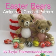 Easter Bears Amigurumi Crochet Pattern ebook by Sayjai Thawornsupacharoen