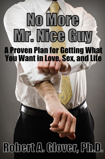 No More Mr. Nice Guy - A Proven Plan for Getting What You Want in Love, Sex, and Life ebook by Robert A. Glover, Ph.D.
