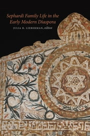 Sephardi Family Life in the Early Modern Diaspora ebook by Julia R. Lieberman,Tirsah Levie Bernfeld,Hannah Davidson,Cristina Galasso,David Graizbord,Ruth Lamdan