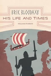 Erik Bloodaxe: His Life and Times - A Royal Viking in his Historical and Geographical Settings ebook by William Pearson