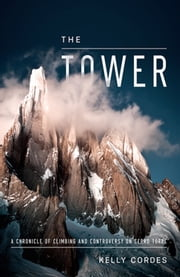 The Tower - A Chronicle of Climbing and Controversy on Cerro Torre ebook by Kelly Cordes