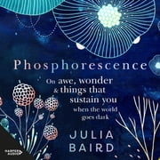 Phosphorescence - On awe, wonder and things that sustain you when the world goes dark audiobook by Julia Baird