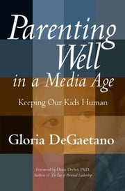 Parenting Well in a Media Age: Keeping Our Kids Human ebook by DeGaetano, Gloria