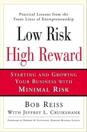 Low Risk, High Reward - Starting and Growing Your Own Business with Minimal Risk ebook by Bob Reiss