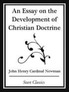 An Essay on the Development Christian Doctrine (Start Classics) ebook by John Henry Cardinal Newman