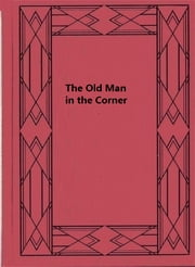 The Old Man in the Corner ebook by Baroness Emmuska Orczy