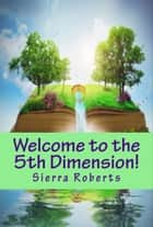 Welcome to the 5th Dimension! ebook by Sierra Roberts